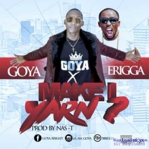 Goya - Make I Yarn ft. Erigga